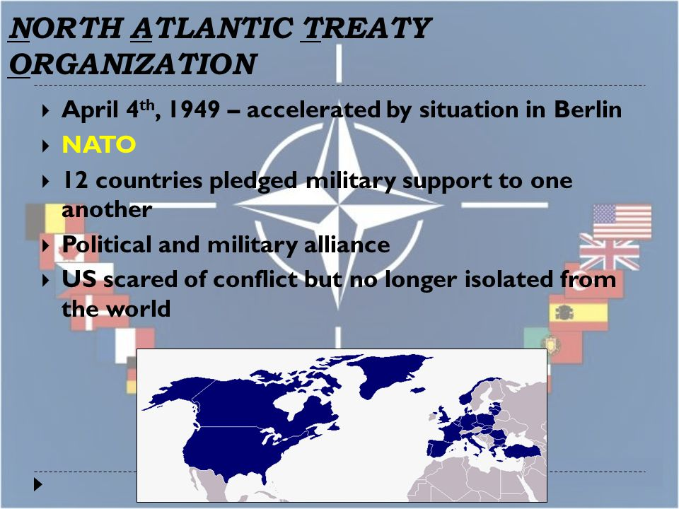 NORTH ATLANTIC TREATY ORGANIZATION  April 4 th, 1949 – accelerated by situation in Berlin  NATO  12 countries pledged military support to one another  Political and military alliance  US scared of conflict but no longer isolated from the world