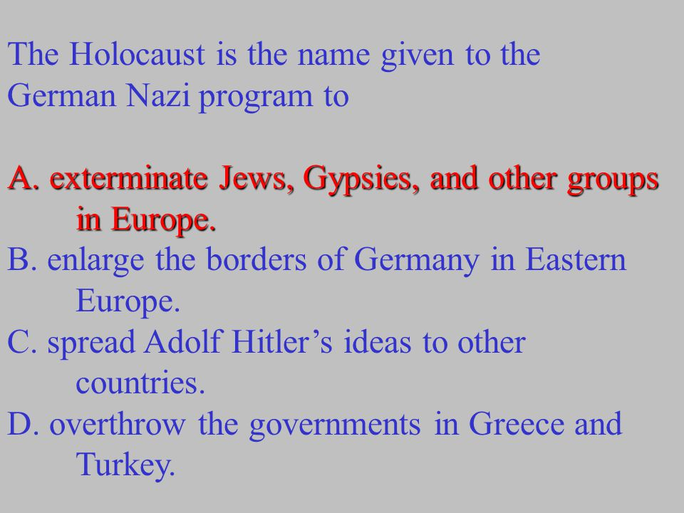 The Holocaust is the name given to the German Nazi program to A. exterminate Jews, Gypsies, and other groups in Europe. B. enlarge the borders of Germ