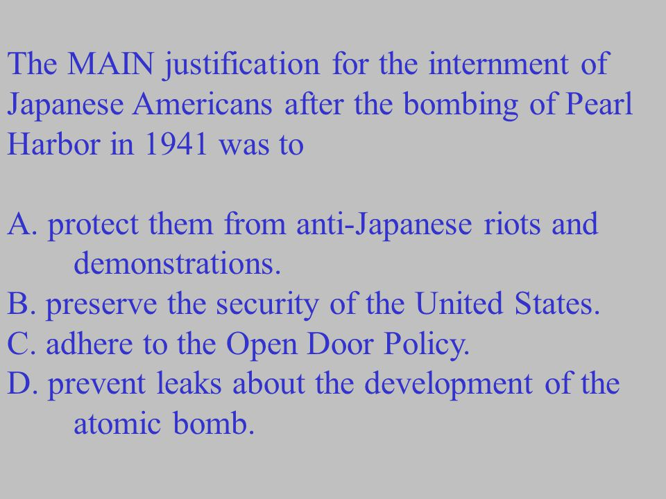 The MAIN justification for the internment of Japanese Americans after the bombing of Pearl Harbor in 1941 was to A. protect them from anti-Japanese ri