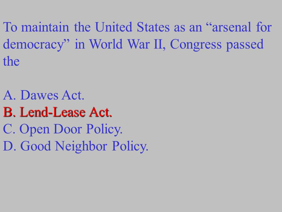 "To maintain the United States as an ""arsenal for democracy"" in World War II, Congress passed the A. Dawes Act. B. Lend-Lease Act. C. Open Door Policy."