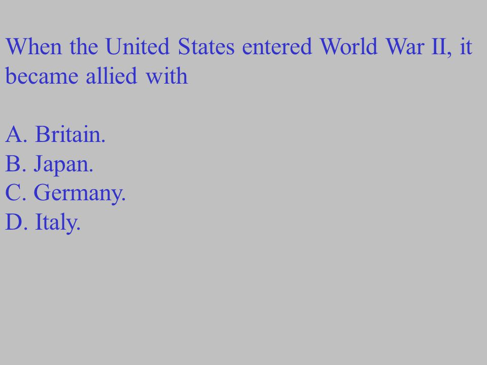 When the United States entered World War II, it became allied with A.