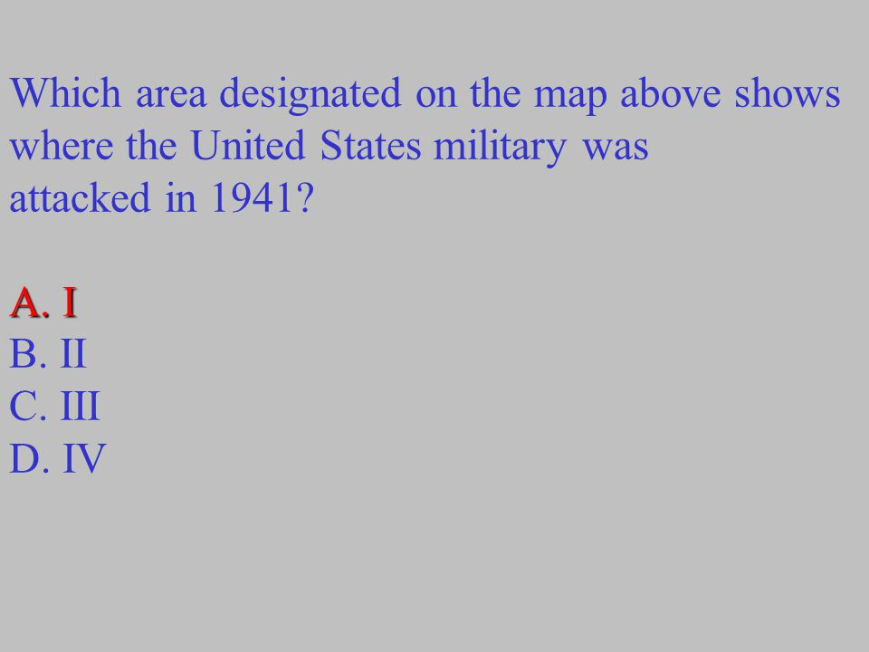 Which area designated on the map above shows where the United States military was attacked in 1941? A. I B. II C. III D. IV