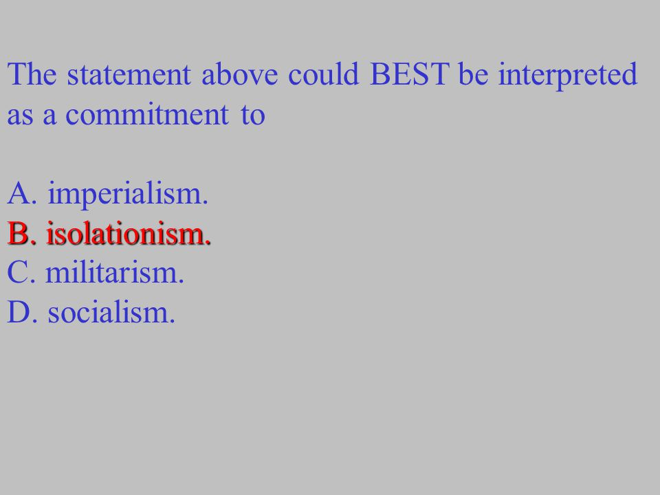 The statement above could BEST be interpreted as a commitment to A. imperialism. B. isolationism. C. militarism. D. socialism.