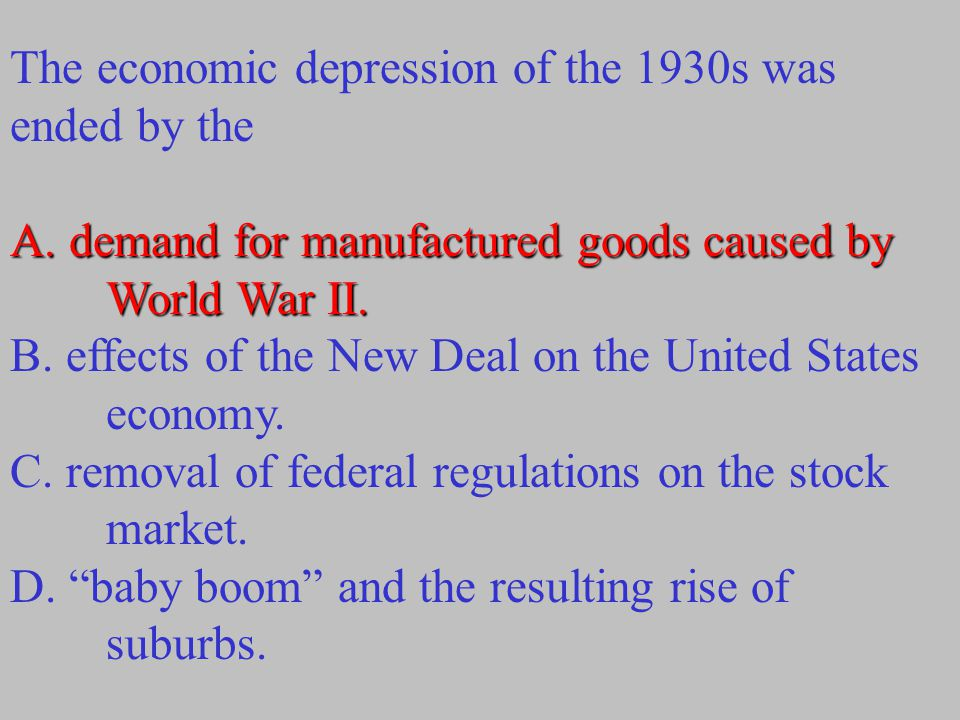 The economic depression of the 1930s was ended by the A. demand for manufactured goods caused by World War II. B. effects of the New Deal on the Unite