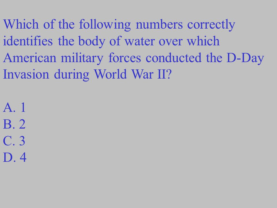 Which of the following numbers correctly identifies the body of water over which American military forces conducted the D-Day Invasion during World Wa