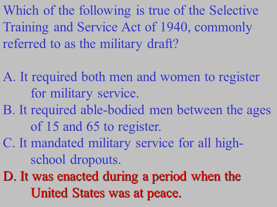 Which of the following is true of the Selective Training and Service Act of 1940, commonly referred to as the military draft? A. It required both men