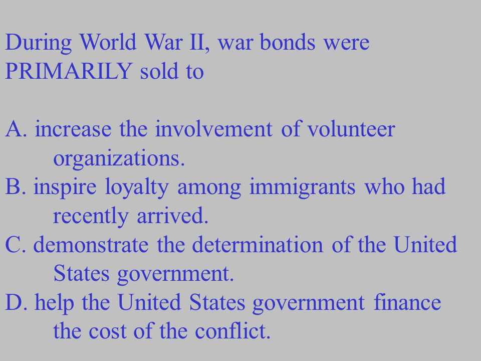 During World War II, war bonds were PRIMARILY sold to A.