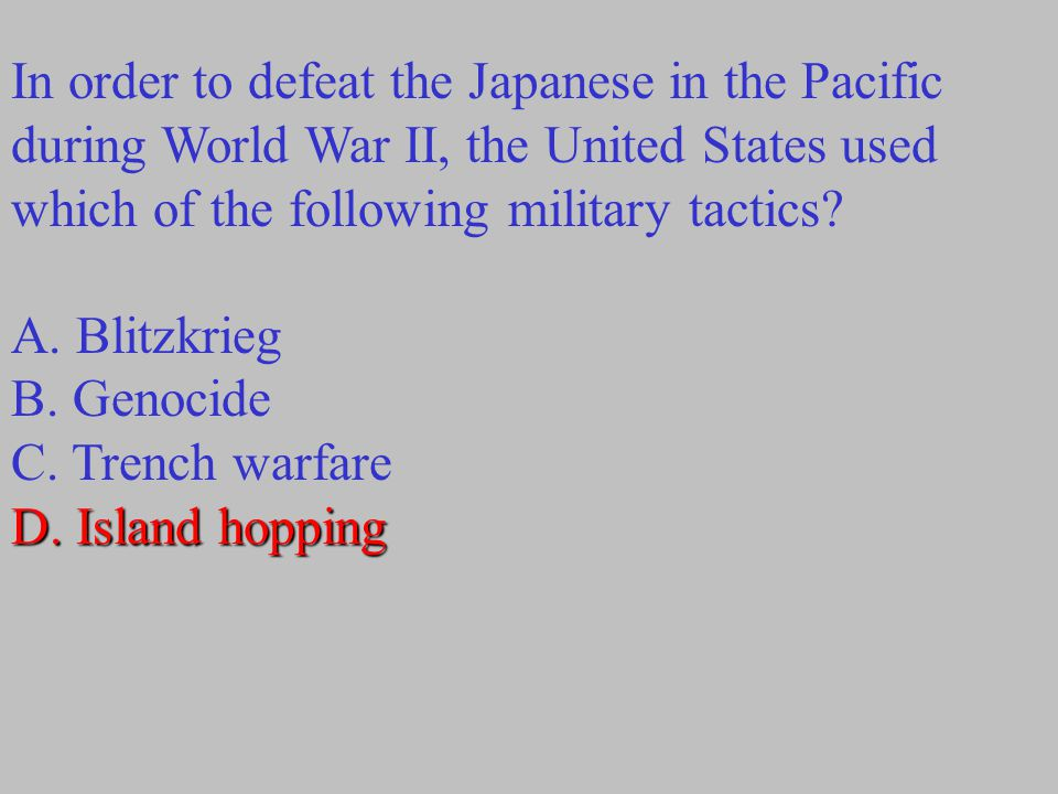 In order to defeat the Japanese in the Pacific during World War II, the United States used which of the following military tactics? A. Blitzkrieg B. G