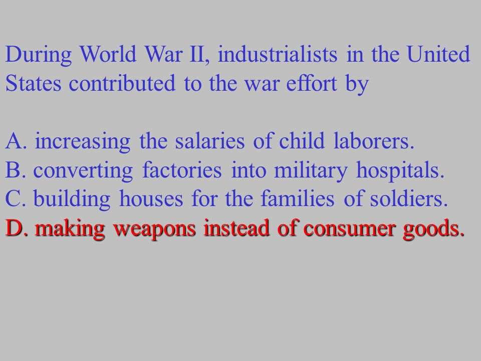 During World War II, industrialists in the United States contributed to the war effort by A. increasing the salaries of child laborers. B. converting