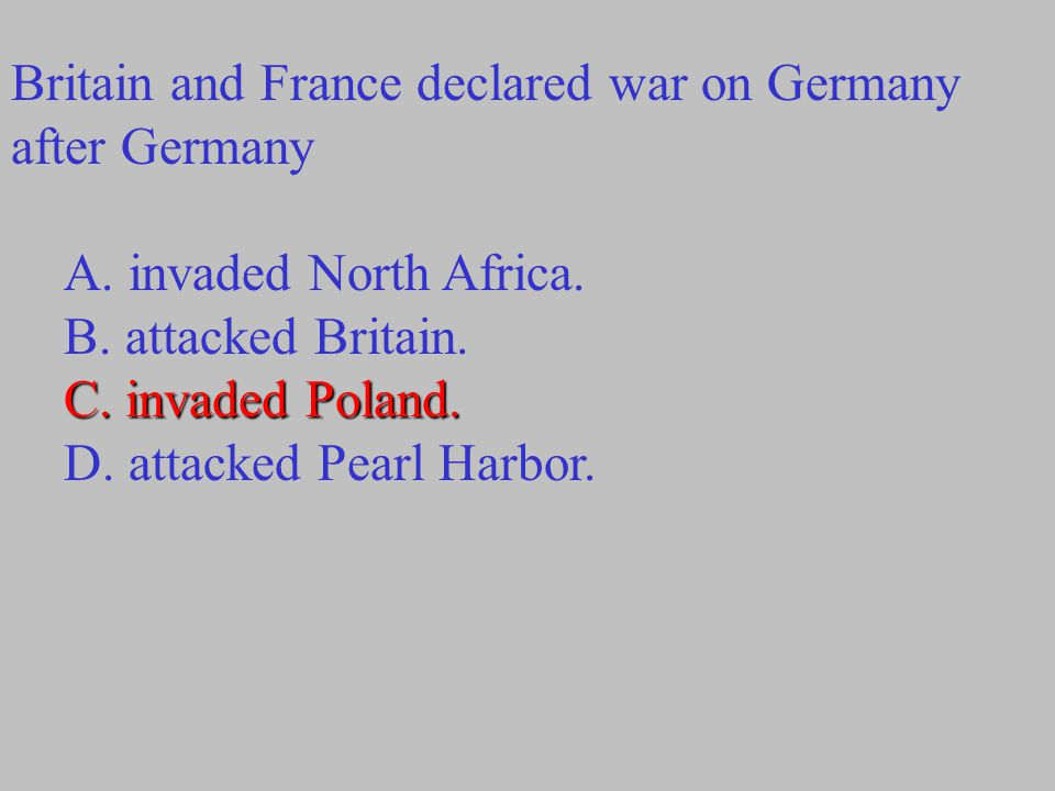 Britain and France declared war on Germany after Germany A. invaded North Africa. B. attacked Britain. C. invaded Poland. D. attacked Pearl Harbor.