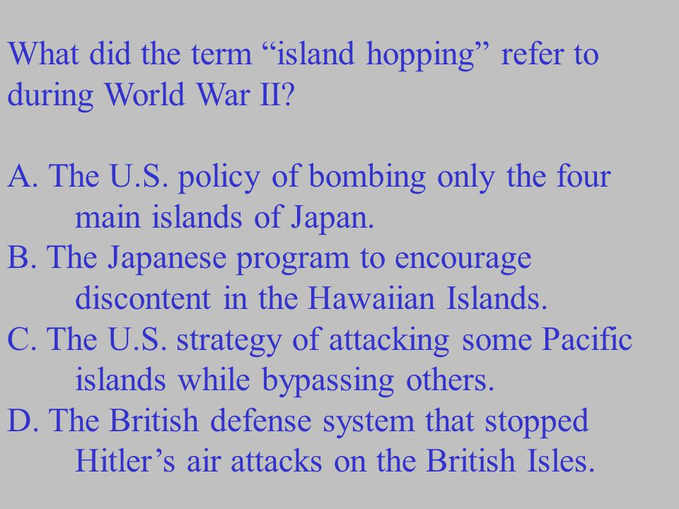 "What did the term ""island hopping"" refer to during World War II? A. The U.S. policy of bombing only the four main islands of Japan. B. The Japanese pr"