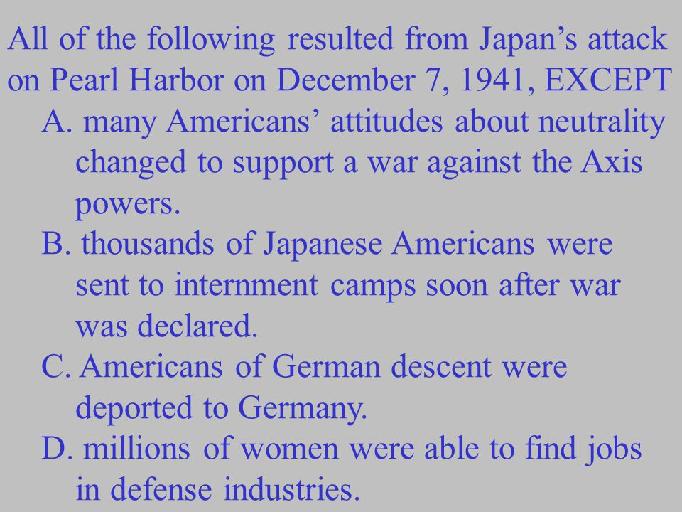 All of the following resulted from Japan's attack on Pearl Harbor on December 7, 1941, EXCEPT A. many Americans' attitudes about neutrality changed to