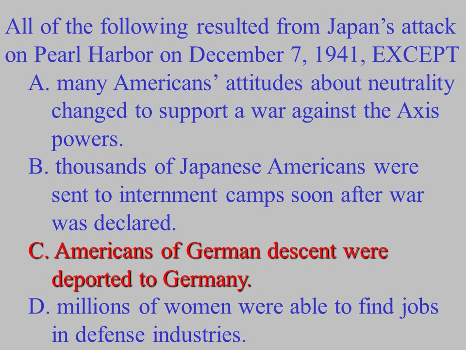 All of the following resulted from Japan's attack on Pearl Harbor on December 7, 1941, EXCEPT A.