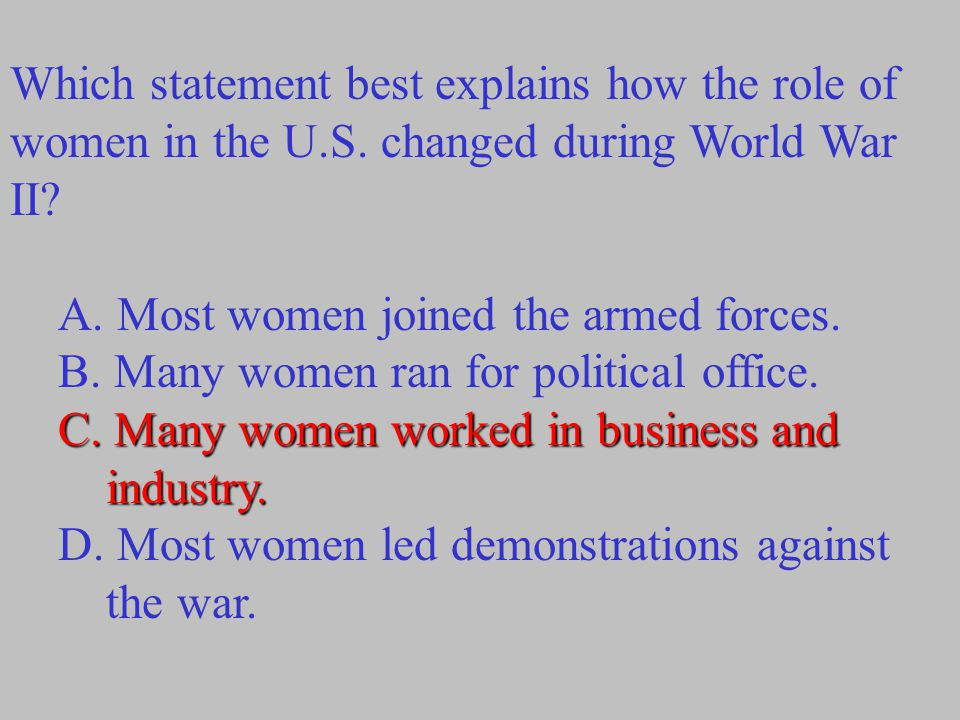 Which statement best explains how the role of women in the U.S. changed during World War II? A. Most women joined the armed forces. B. Many women ran