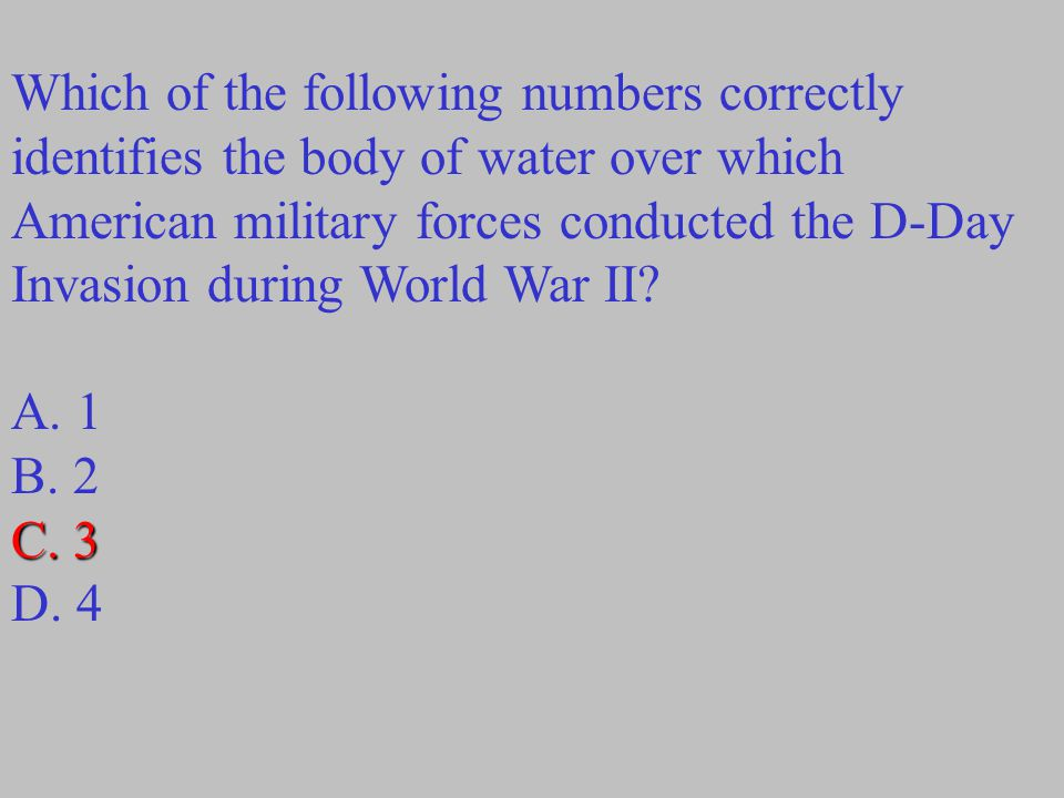 Which of the following numbers correctly identifies the body of water over which American military forces conducted the D-Day Invasion during World War II.