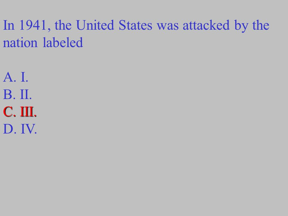 In 1941, the United States was attacked by the nation labeled A. I. B. II. C. III. D. IV.
