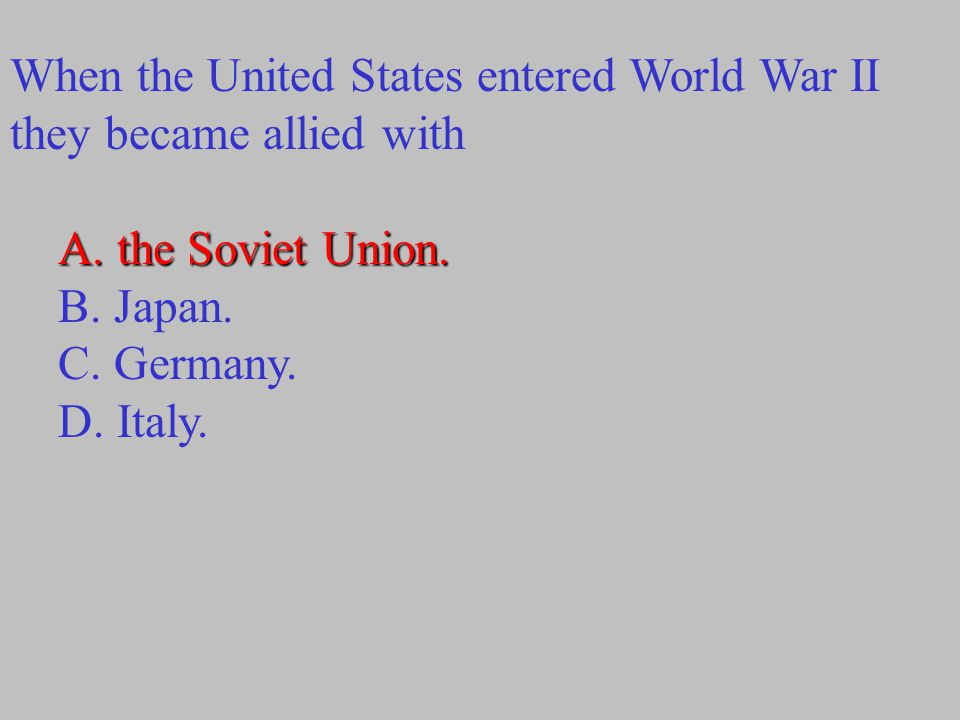 When the United States entered World War II they became allied with A. the Soviet Union. B. Japan. C. Germany. D. Italy.