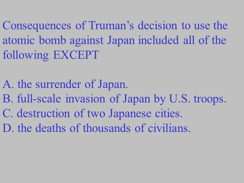 Consequences of Truman's decision to use the atomic bomb against Japan included all of the following EXCEPT A.