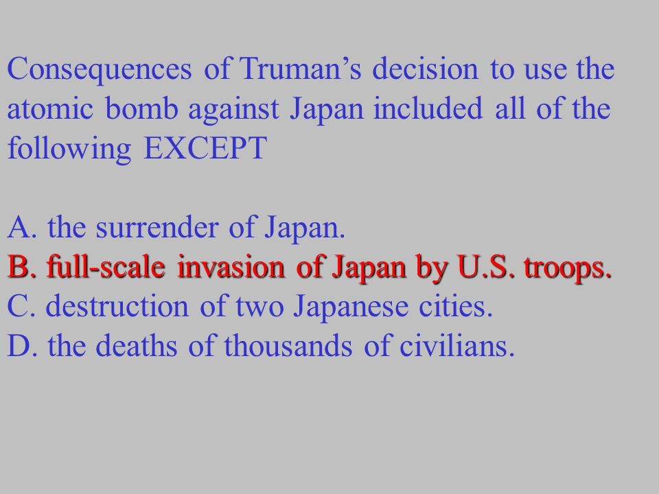 Consequences of Truman's decision to use the atomic bomb against Japan included all of the following EXCEPT A. the surrender of Japan. B. full-scale i