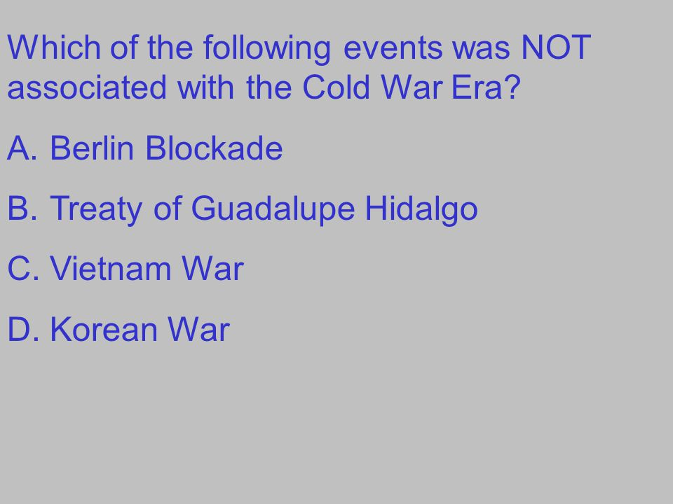 Which of the following events was NOT associated with the Cold War Era? A.Berlin Blockade B.Treaty of Guadalupe Hidalgo C.Vietnam War D.Korean War