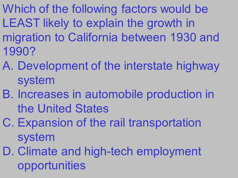 Which of the following factors would be LEAST likely to explain the growth in migration to California between 1930 and 1990? A.Development of the inte