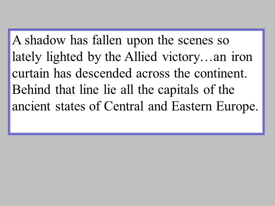A shadow has fallen upon the scenes so lately lighted by the Allied victory…an iron curtain has descended across the continent.
