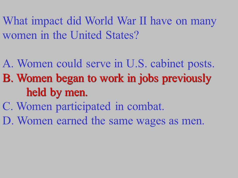 What impact did World War II have on many women in the United States? A. Women could serve in U.S. cabinet posts. B. Women began to work in jobs previ