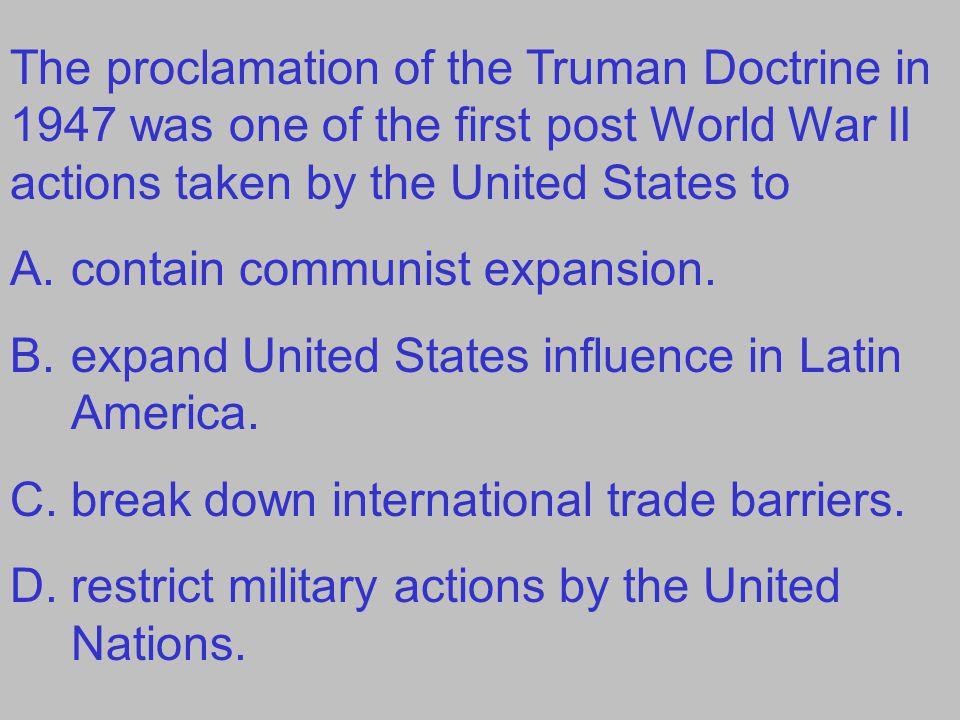 The proclamation of the Truman Doctrine in 1947 was one of the first post World War II actions taken by the United States to A.contain communist expan