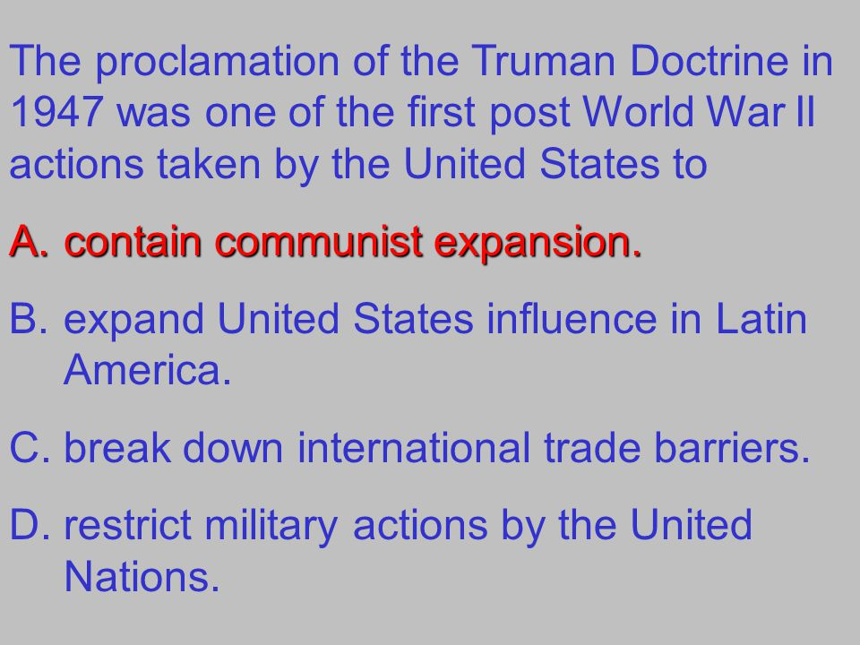The proclamation of the Truman Doctrine in 1947 was one of the first post World War II actions taken by the United States to A.contain communist expansion.