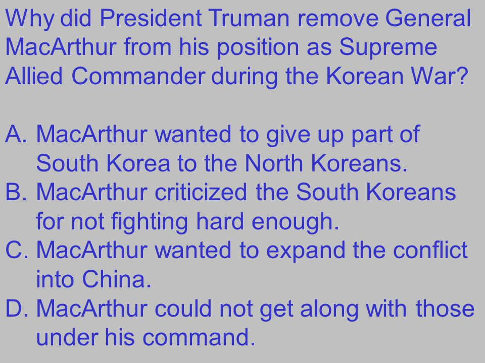 Why did President Truman remove General MacArthur from his position as Supreme Allied Commander during the Korean War? A.MacArthur wanted to give up p