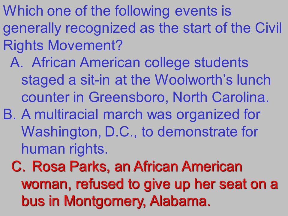 Which one of the following events is generally recognized as the start of the Civil Rights Movement? A.African American college students staged a sit-