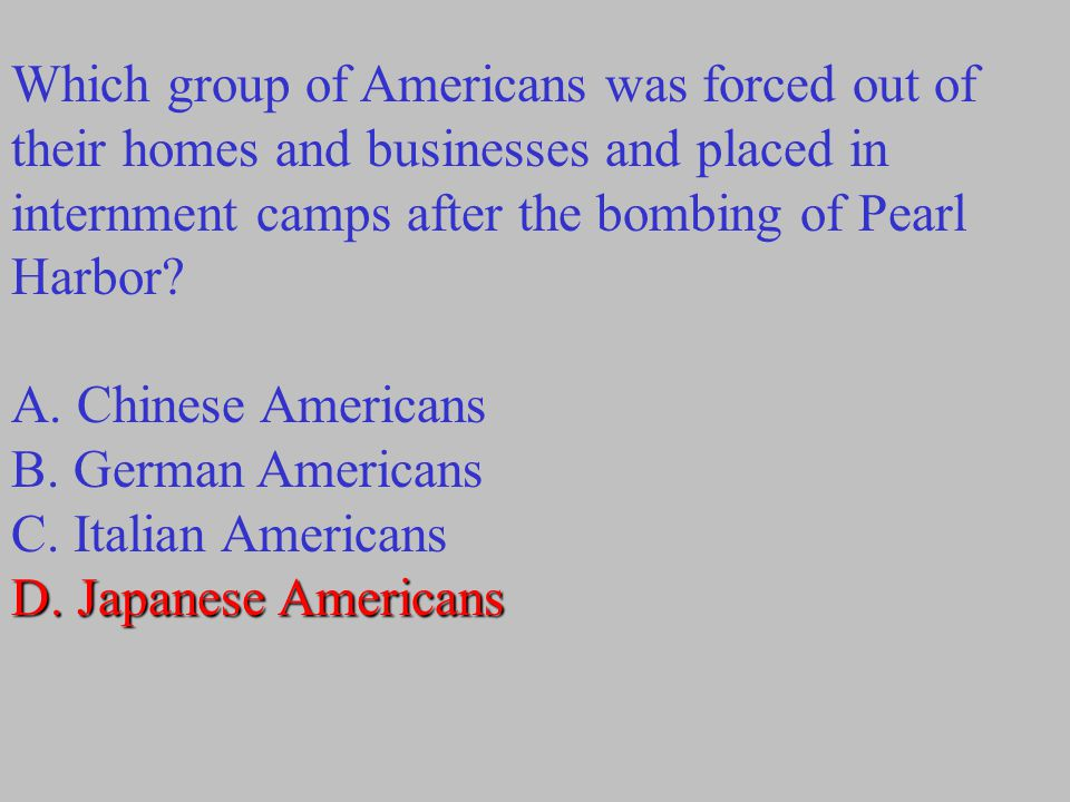 Which group of Americans was forced out of their homes and businesses and placed in internment camps after the bombing of Pearl Harbor? A. Chinese Ame