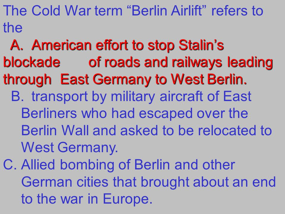 The Cold War term Berlin Airlift refers to the A.American effort to stop Stalin's blockade of roads and railways leading through East Germany to West Berlin.