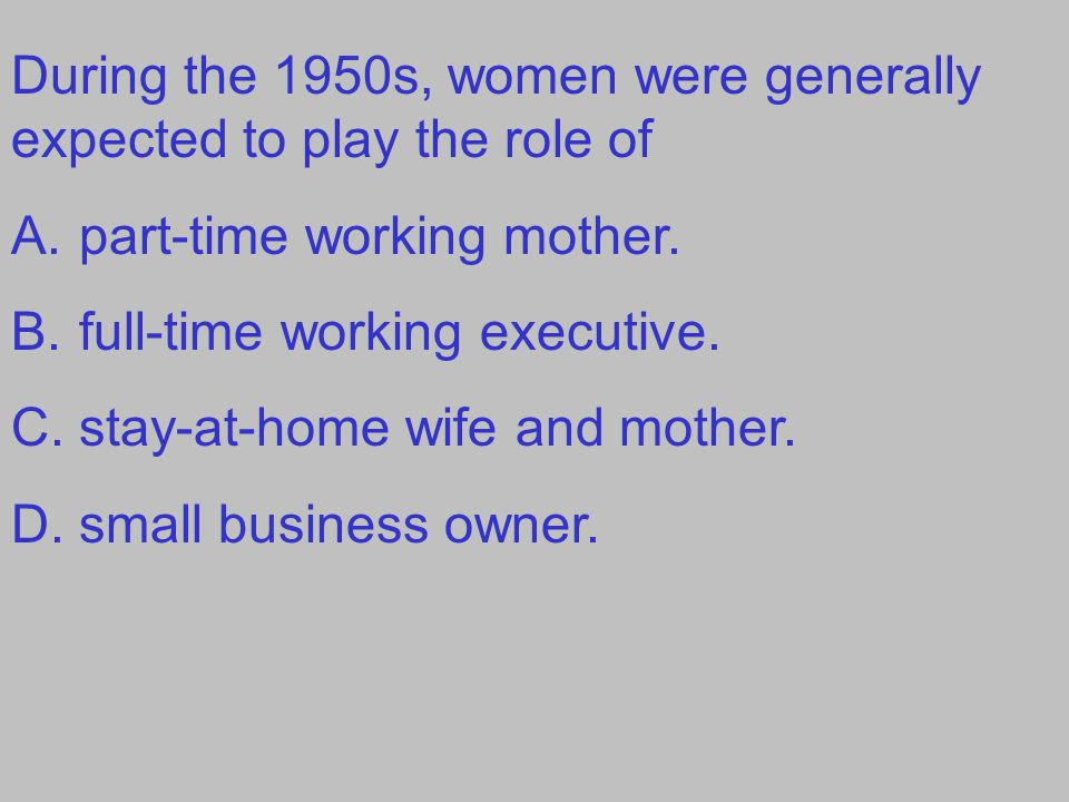During the 1950s, women were generally expected to play the role of A.part-time working mother.