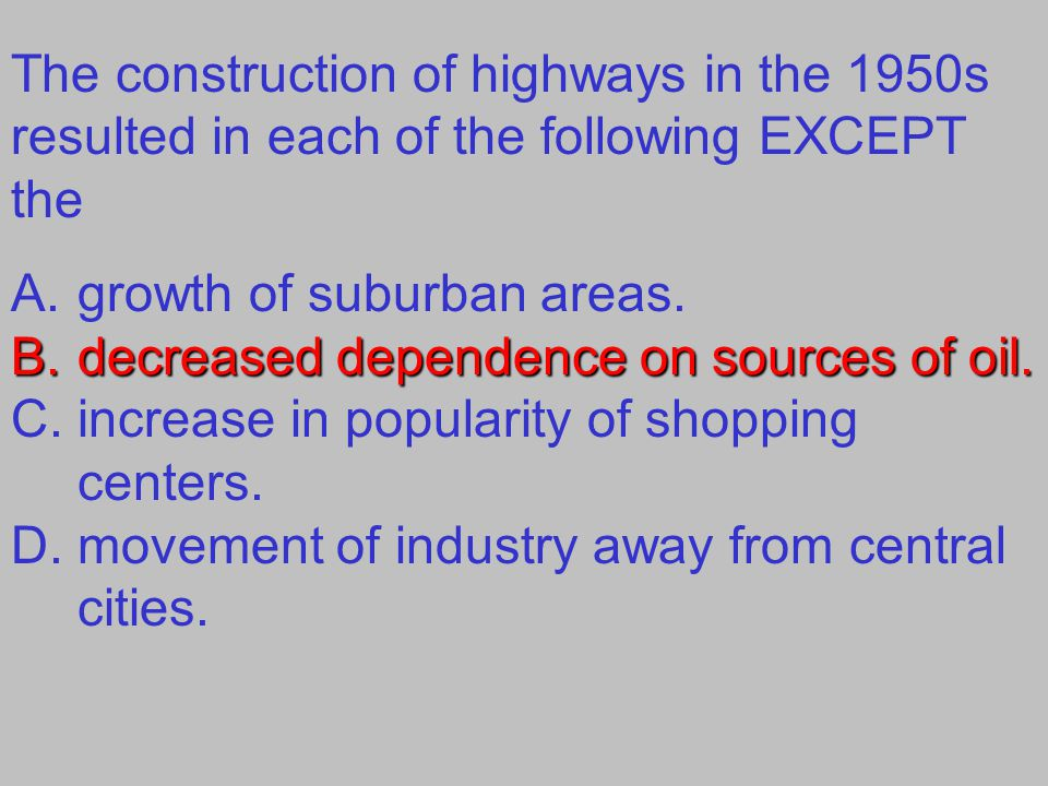 The construction of highways in the 1950s resulted in each of the following EXCEPT the A.growth of suburban areas. B.decreased dependence on sources o