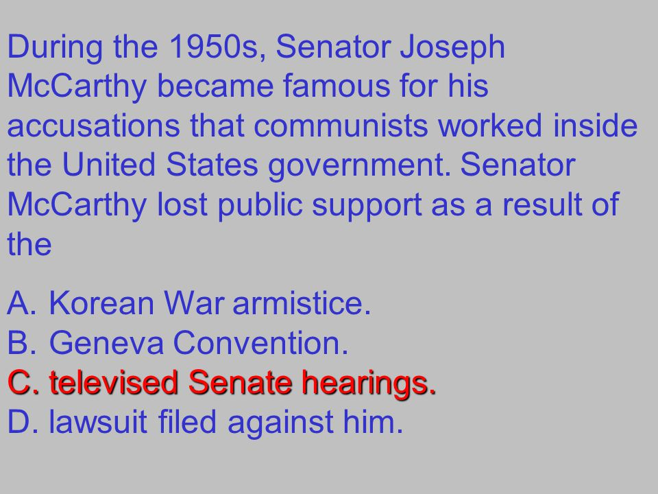 During the 1950s, Senator Joseph McCarthy became famous for his accusations that communists worked inside the United States government.