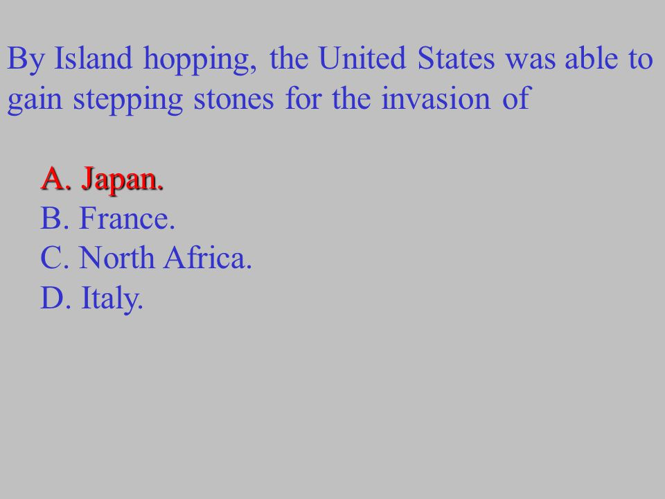 By Island hopping, the United States was able to gain stepping stones for the invasion of A. Japan. B. France. C. North Africa. D. Italy.