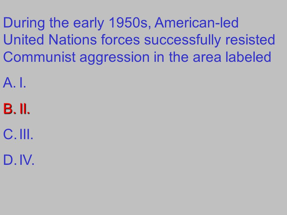 During the early 1950s, American-led United Nations forces successfully resisted Communist aggression in the area labeled A.I. B.II. C.III. D.IV.