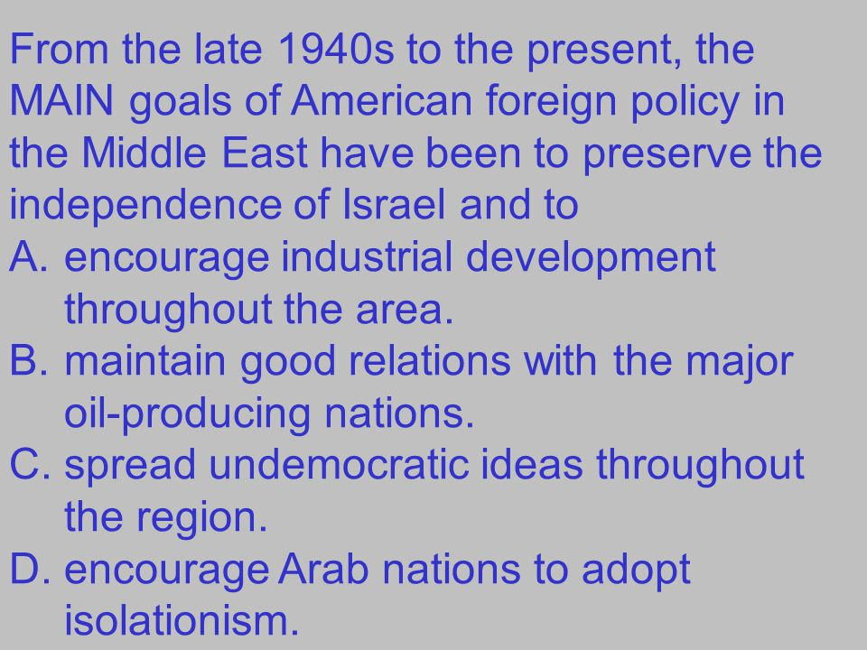 From the late 1940s to the present, the MAIN goals of American foreign policy in the Middle East have been to preserve the independence of Israel and
