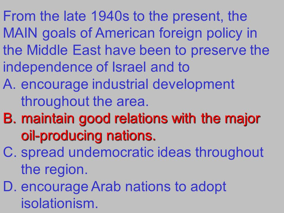 From the late 1940s to the present, the MAIN goals of American foreign policy in the Middle East have been to preserve the independence of Israel and to A.encourage industrial development throughout the area.
