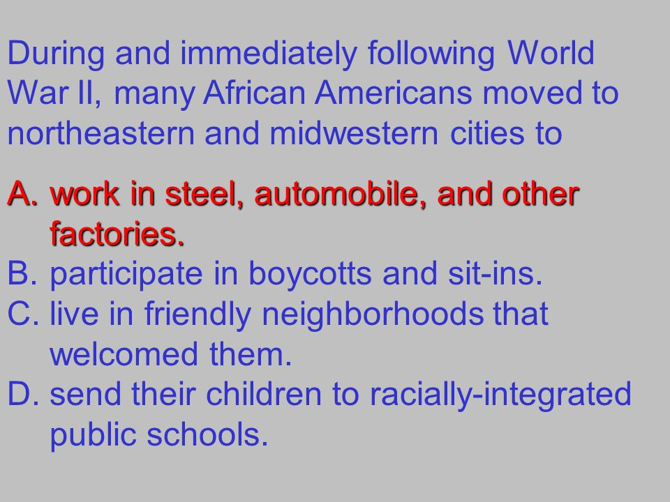 During and immediately following World War II, many African Americans moved to northeastern and midwestern cities to A.work in steel, automobile, and other factories.