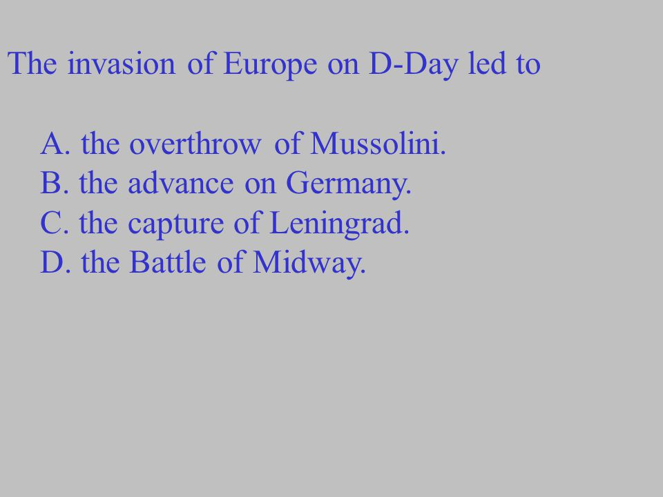 The invasion of Europe on D-Day led to A. the overthrow of Mussolini. B. the advance on Germany. C. the capture of Leningrad. D. the Battle of Midway.