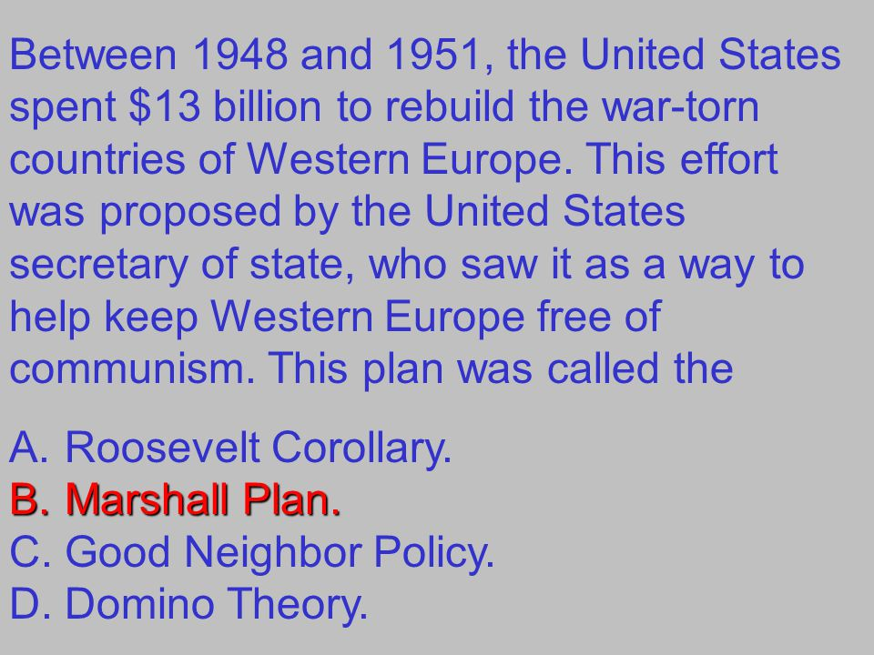 Between 1948 and 1951, the United States spent $13 billion to rebuild the war-torn countries of Western Europe. This effort was proposed by the United