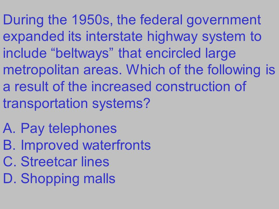 "During the 1950s, the federal government expanded its interstate highway system to include ""beltways"" that encircled large metropolitan areas. Which o"