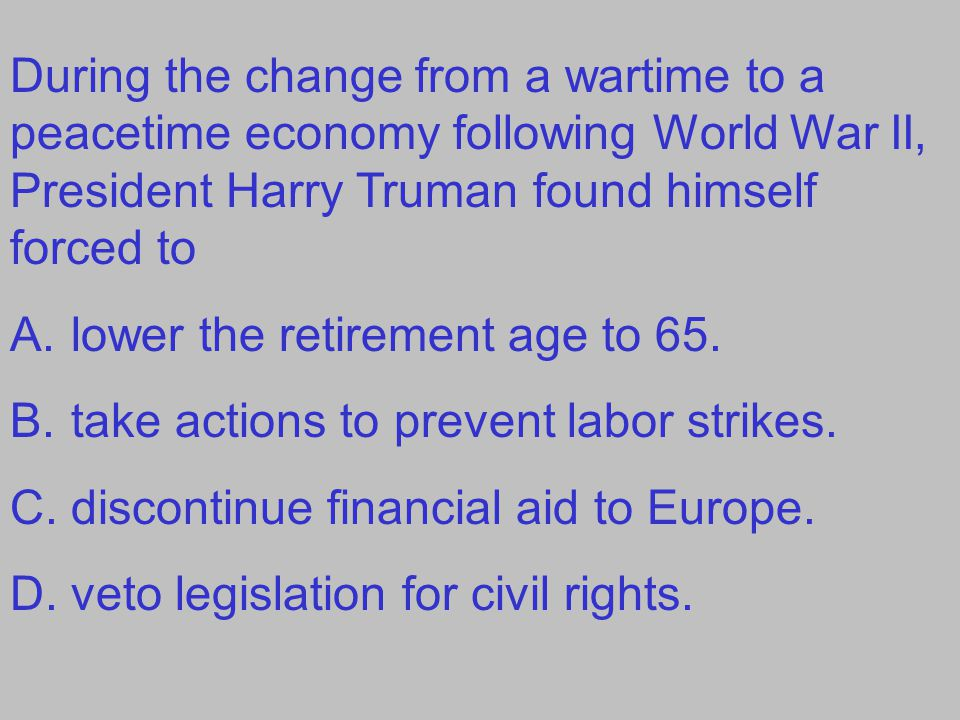 During the change from a wartime to a peacetime economy following World War II, President Harry Truman found himself forced to A.lower the retirement