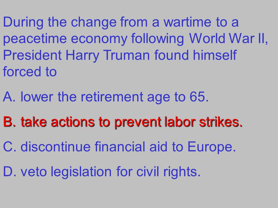 During the change from a wartime to a peacetime economy following World War II, President Harry Truman found himself forced to A.lower the retirement age to 65.