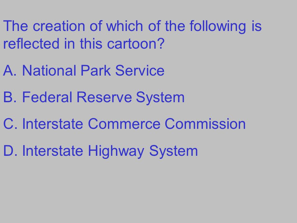 The creation of which of the following is reflected in this cartoon? A.National Park Service B.Federal Reserve System C.Interstate Commerce Commission
