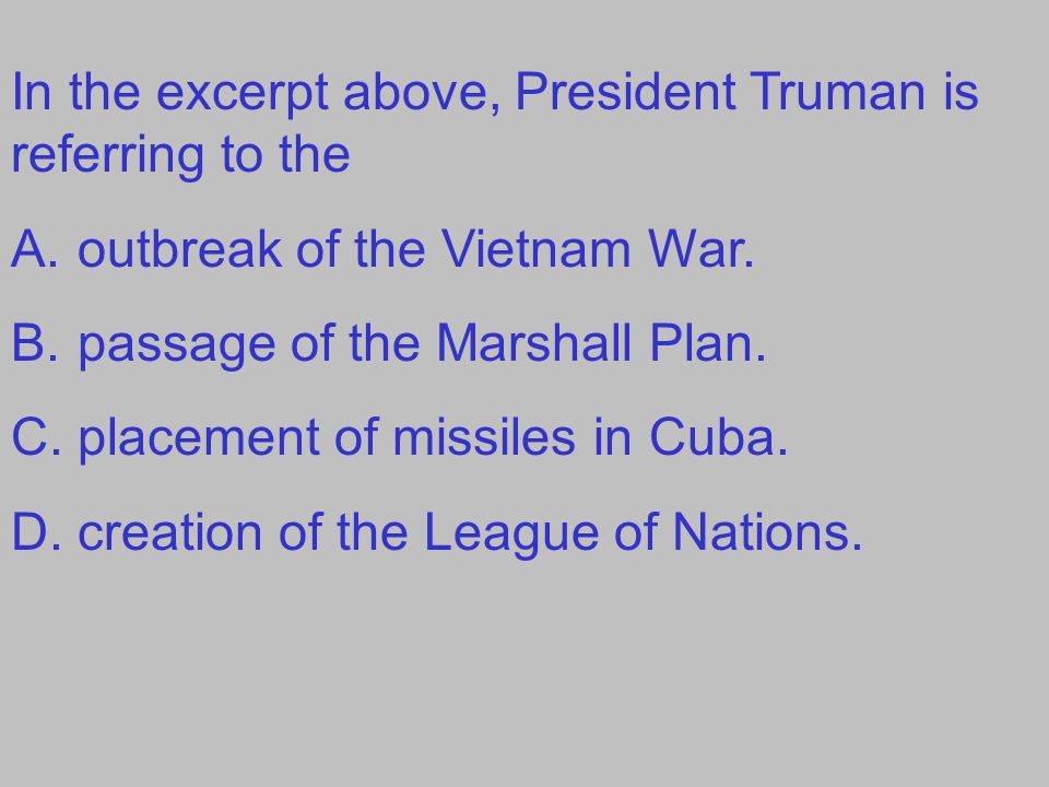 In the excerpt above, President Truman is referring to the A.outbreak of the Vietnam War. B.passage of the Marshall Plan. C.placement of missiles in C
