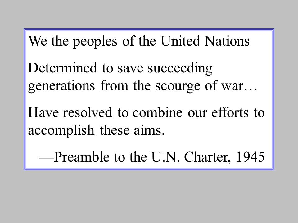 We the peoples of the United Nations Determined to save succeeding generations from the scourge of war… Have resolved to combine our efforts to accomplish these aims.
