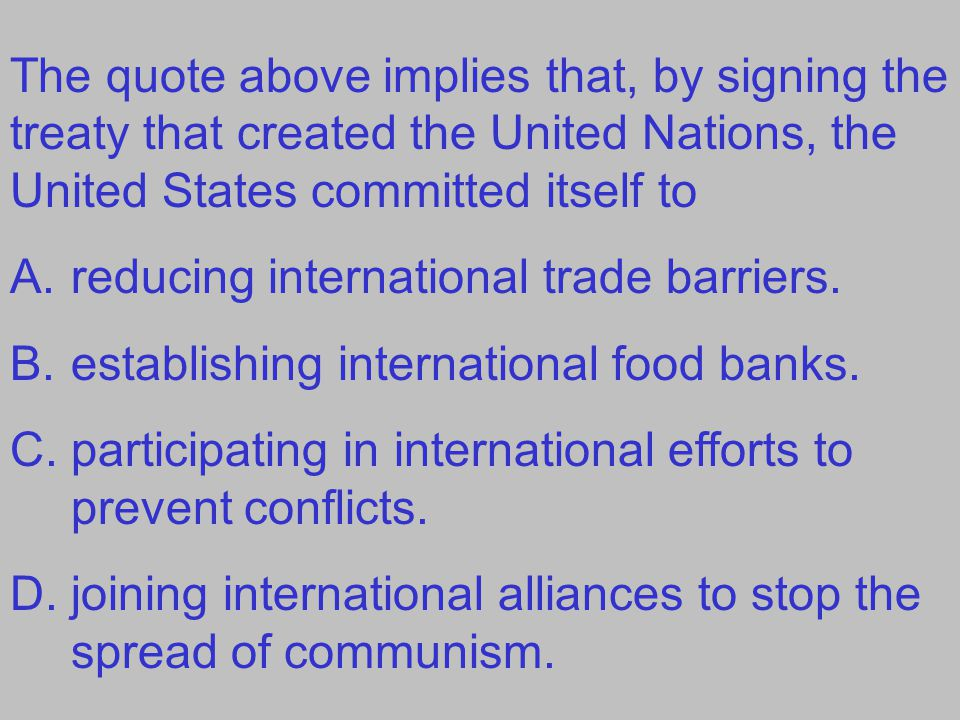 The quote above implies that, by signing the treaty that created the United Nations, the United States committed itself to A.reducing international tr
